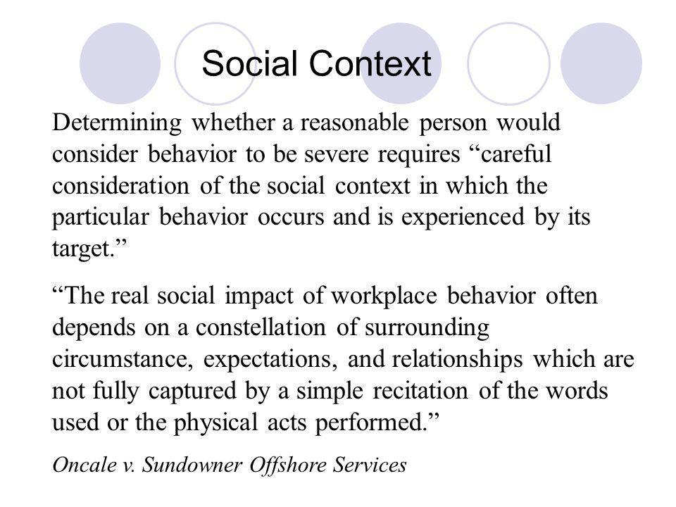 Social Context Determining whether a reasonable person would consider behavior to be severe requires careful consideration of the social context in which the particular behavior occurs and is experienced by its target.
