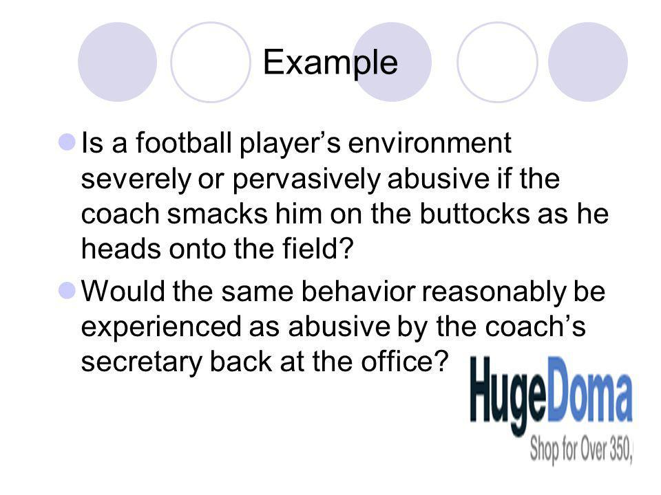 Example Is a football players environment severely or pervasively abusive if the coach smacks him on the buttocks as he heads onto the field.