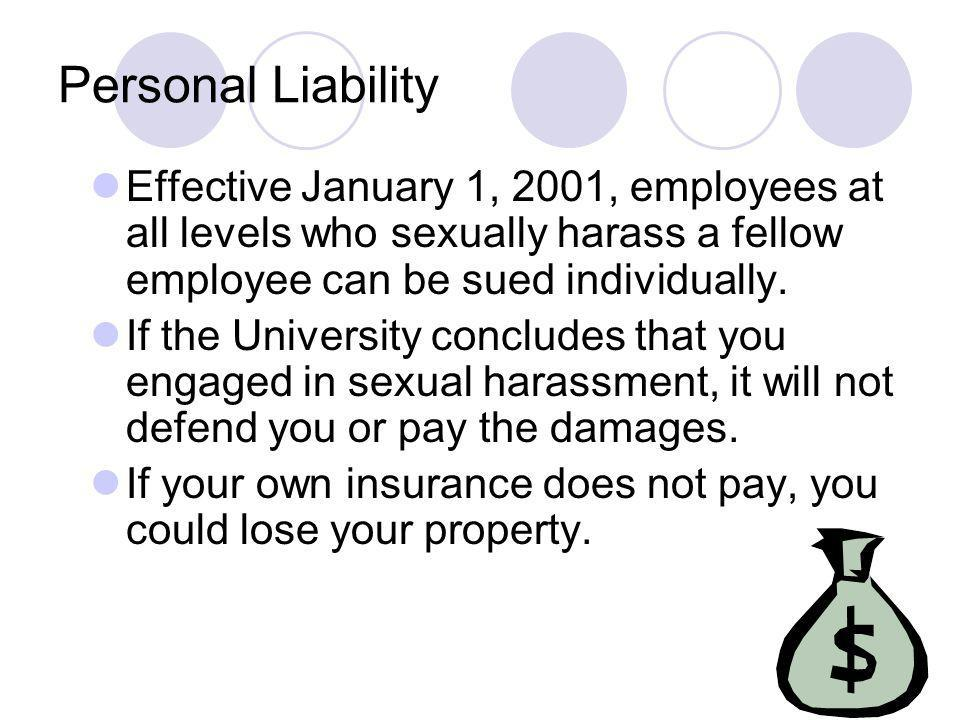 Personal Liability Effective January 1, 2001, employees at all levels who sexually harass a fellow employee can be sued individually.