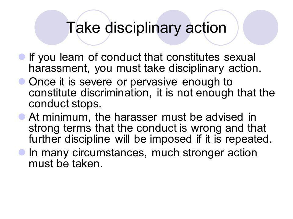 Take disciplinary action If you learn of conduct that constitutes sexual harassment, you must take disciplinary action.