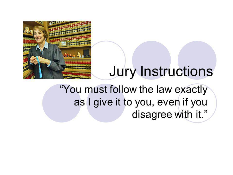 Jury Instructions You must follow the law exactly as I give it to you, even if you disagree with it.