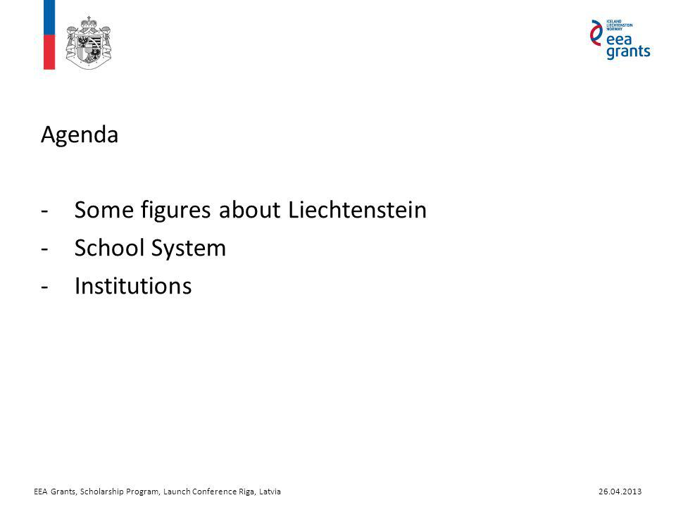 Agenda -Some figures about Liechtenstein -School System -Institutions EEA Grants, Scholarship Program, Launch Conference Riga, Latvia26.04.2013