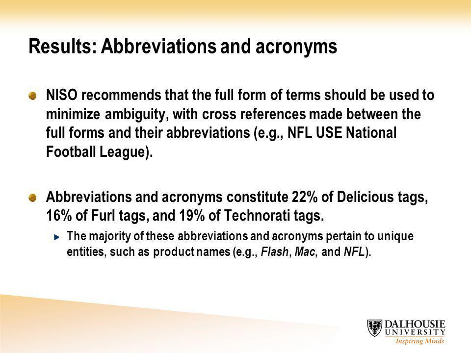 Results: Abbreviations and acronyms NISO recommends that the full form of terms should be used to minimize ambiguity, with cross references made between the full forms and their abbreviations (e.g., NFL USE National Football League).