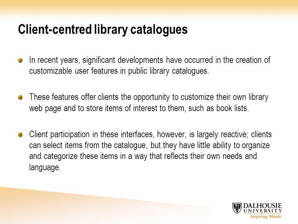 Client-centred library catalogues In recent years, significant developments have occurred in the creation of customizable user features in public library catalogues.