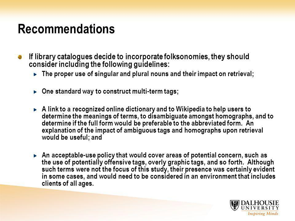 Recommendations If library catalogues decide to incorporate folksonomies, they should consider including the following guidelines: The proper use of singular and plural nouns and their impact on retrieval; One standard way to construct multi-term tags; A link to a recognized online dictionary and to Wikipedia to help users to determine the meanings of terms, to disambiguate amongst homographs, and to determine if the full form would be preferable to the abbreviated form.