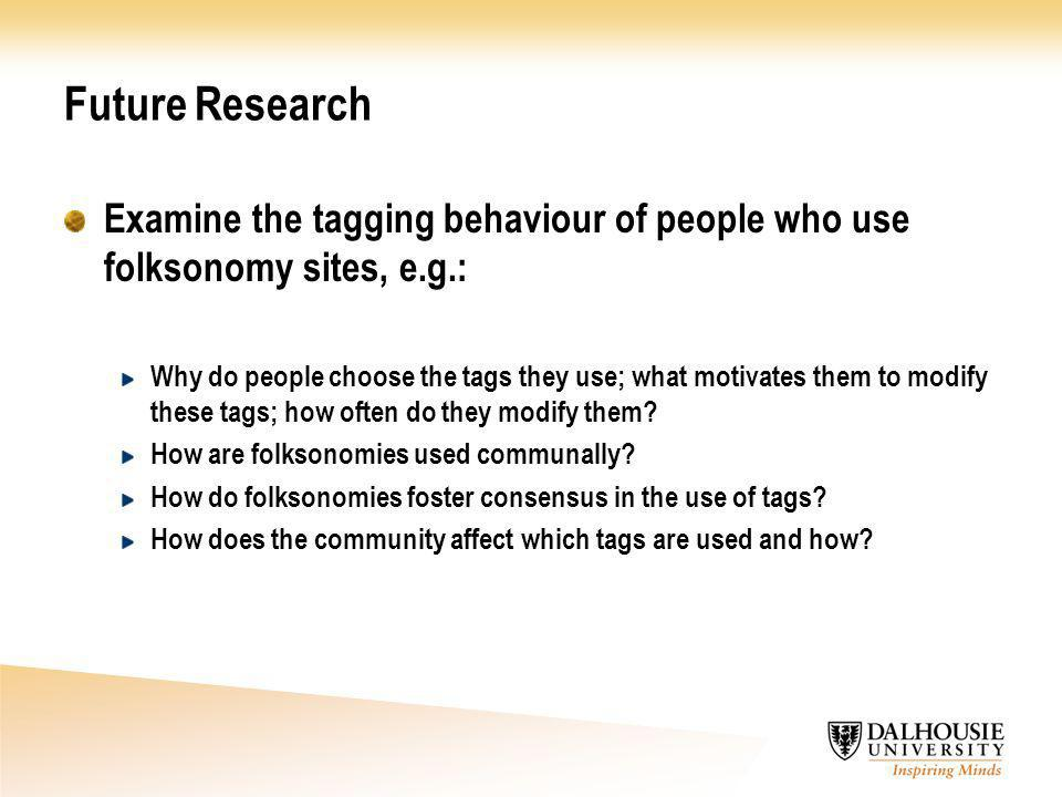 Future Research Examine the tagging behaviour of people who use folksonomy sites, e.g.: Why do people choose the tags they use; what motivates them to modify these tags; how often do they modify them.