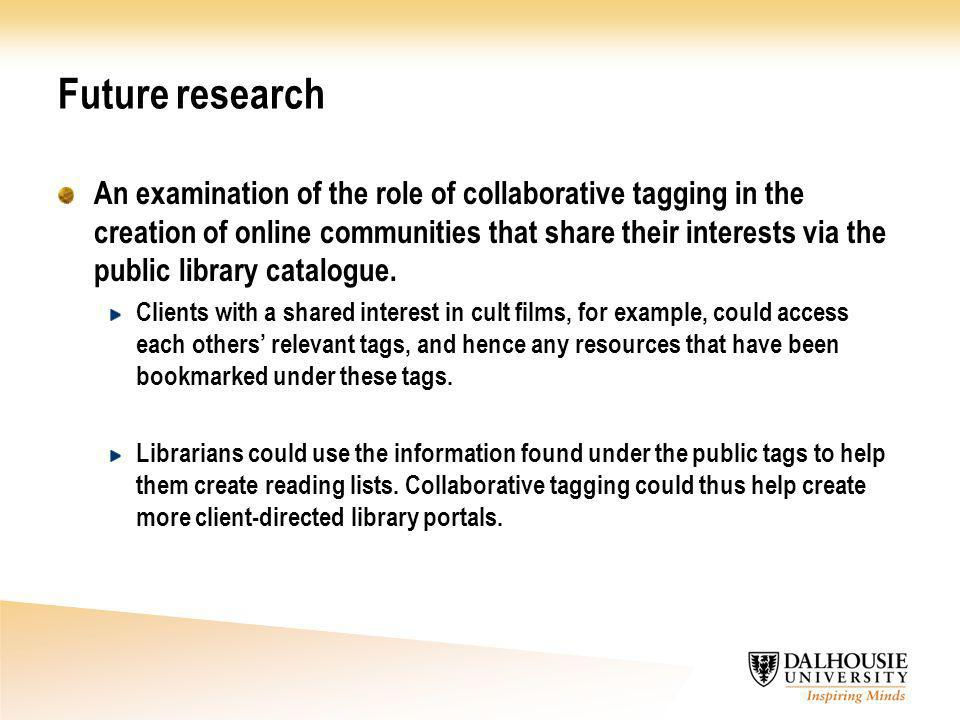 Future research An examination of the role of collaborative tagging in the creation of online communities that share their interests via the public library catalogue.