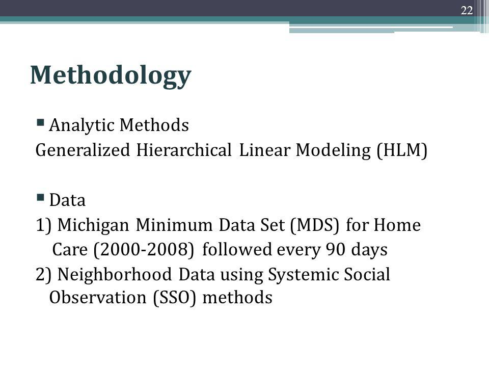 Methodology Analytic Methods Generalized Hierarchical Linear Modeling (HLM) Data 1) Michigan Minimum Data Set (MDS) for Home Care (2000-2008) followed every 90 days 2) Neighborhood Data using Systemic Social Observation (SSO) methods 22