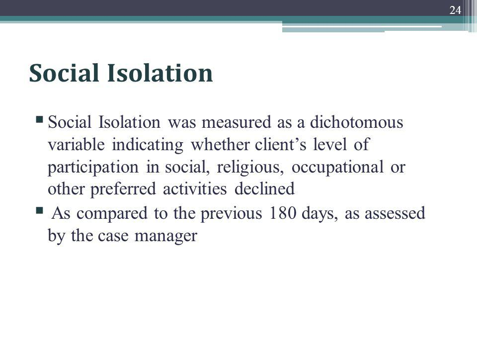 Social Isolation Social Isolation was measured as a dichotomous variable indicating whether clients level of participation in social, religious, occupational or other preferred activities declined As compared to the previous 180 days, as assessed by the case manager 24