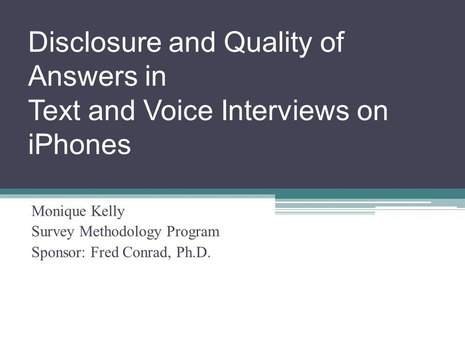 Disclosure and Quality of Answers in Text and Voice Interviews on iPhones Monique Kelly Survey Methodology Program Sponsor: Fred Conrad, Ph.D.
