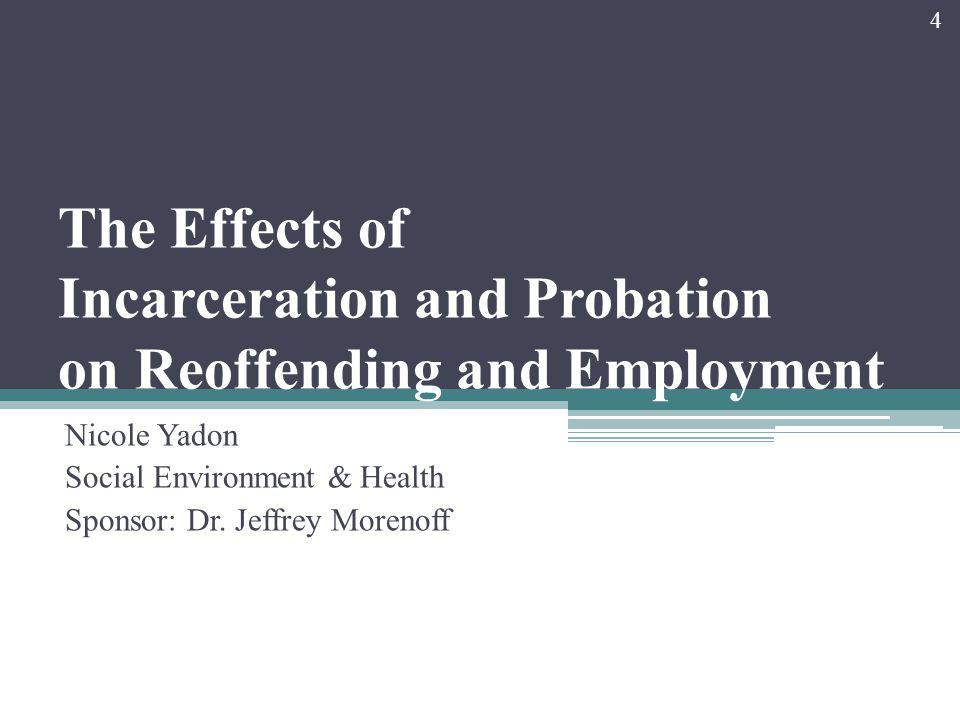 The Effects of Incarceration and Probation on Reoffending and Employment Nicole Yadon Social Environment & Health Sponsor: Dr.
