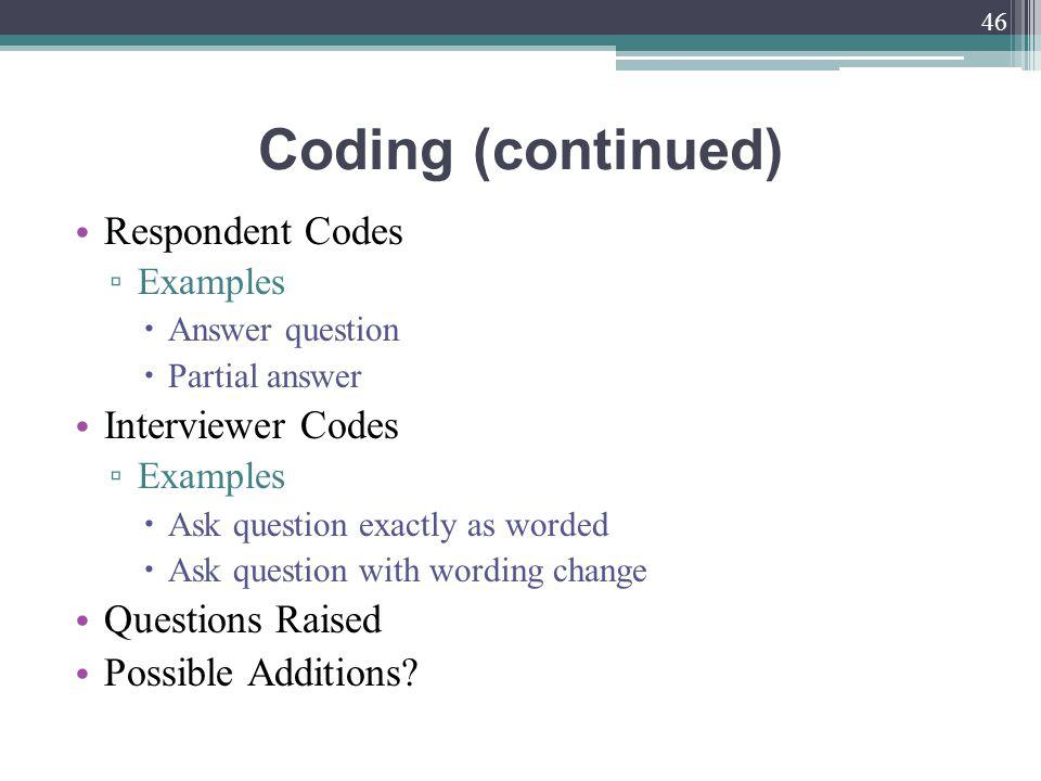 Coding (continued) Respondent Codes Examples Answer question Partial answer Interviewer Codes Examples Ask question exactly as worded Ask question with wording change Questions Raised Possible Additions.