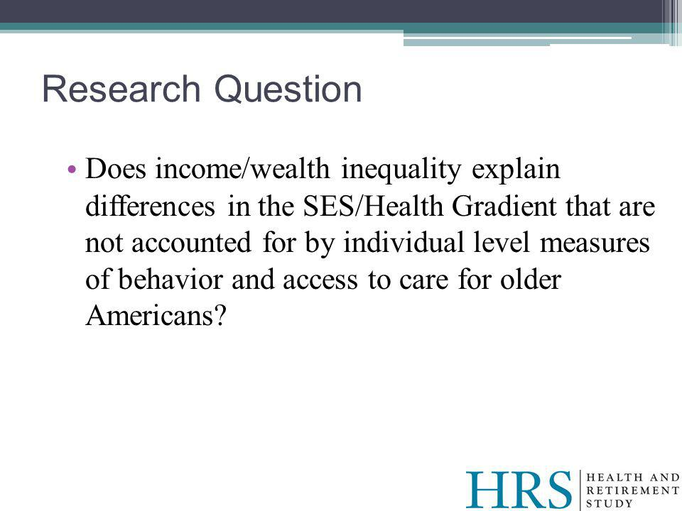 Research Question Does income/wealth inequality explain differences in the SES/Health Gradient that are not accounted for by individual level measures of behavior and access to care for older Americans