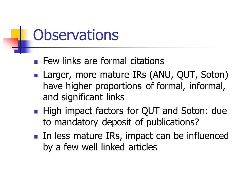 Observations Few links are formal citations Larger, more mature IRs (ANU, QUT, Soton) have higher proportions of formal, informal, and significant links High impact factors for QUT and Soton: due to mandatory deposit of publications.