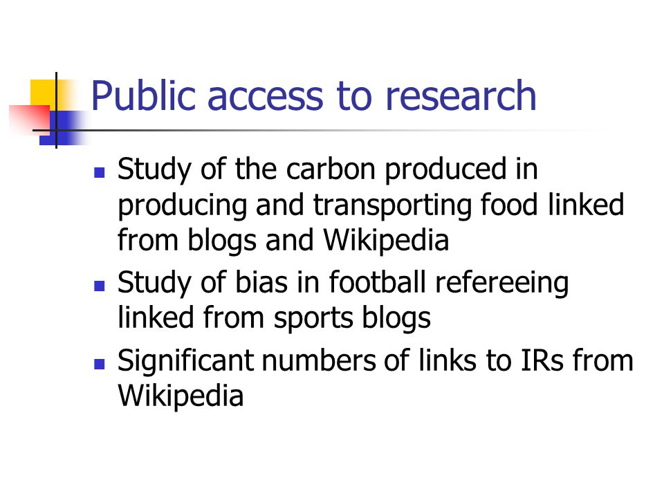 Public access to research Study of the carbon produced in producing and transporting food linked from blogs and Wikipedia Study of bias in football refereeing linked from sports blogs Significant numbers of links to IRs from Wikipedia