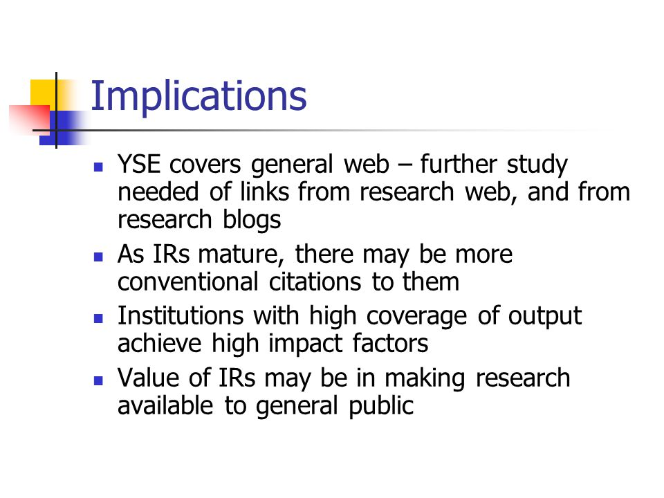 Implications YSE covers general web – further study needed of links from research web, and from research blogs As IRs mature, there may be more conventional citations to them Institutions with high coverage of output achieve high impact factors Value of IRs may be in making research available to general public