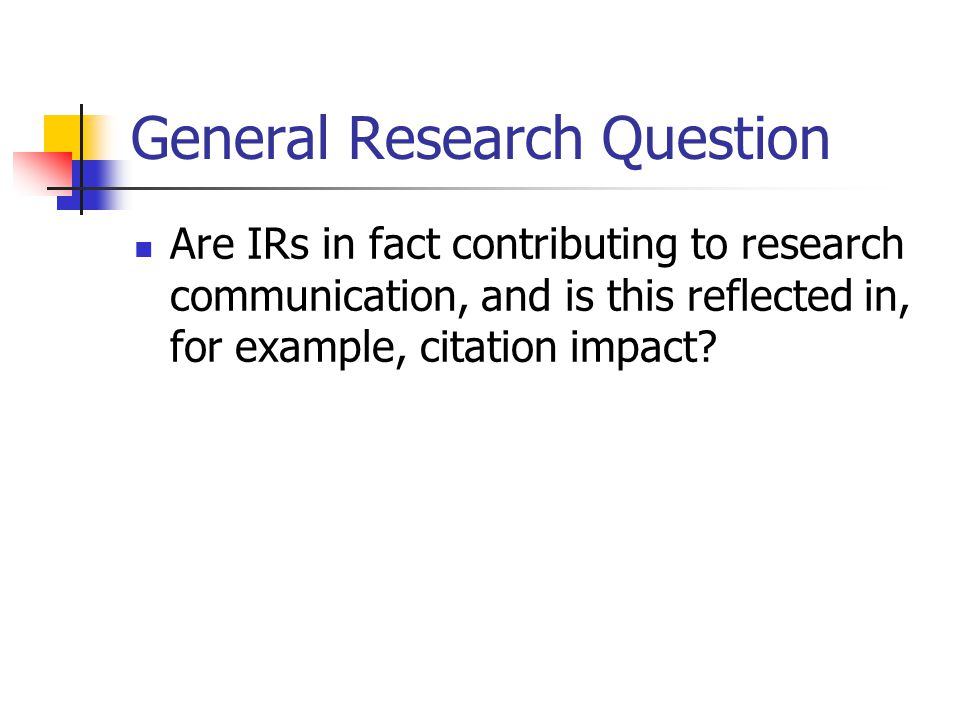General Research Question Are IRs in fact contributing to research communication, and is this reflected in, for example, citation impact