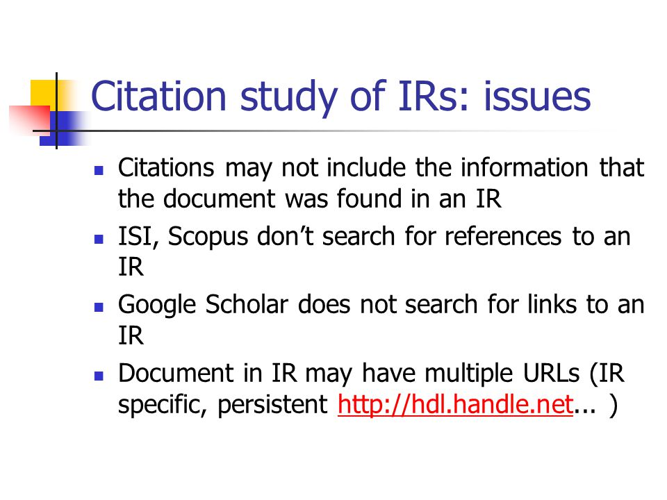 Citation study of IRs: issues Citations may not include the information that the document was found in an IR ISI, Scopus dont search for references to an IR Google Scholar does not search for links to an IR Document in IR may have multiple URLs (IR specific, persistent http://hdl.handle.net...