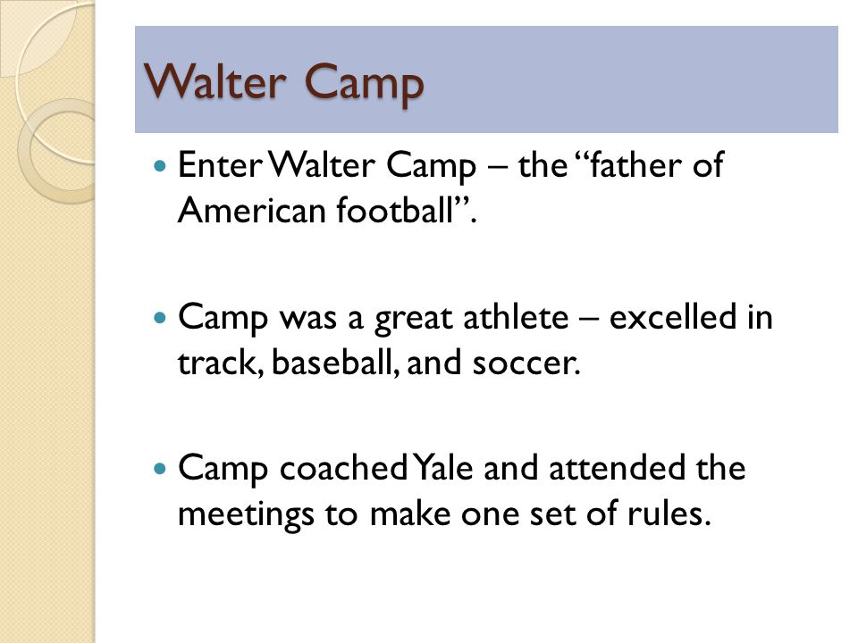 Walter Camp Enter Walter Camp – the father of American football.