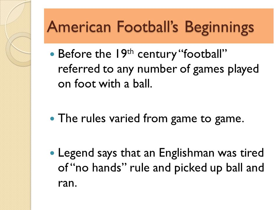 American Footballs Beginnings Before the 19 th century football referred to any number of games played on foot with a ball.
