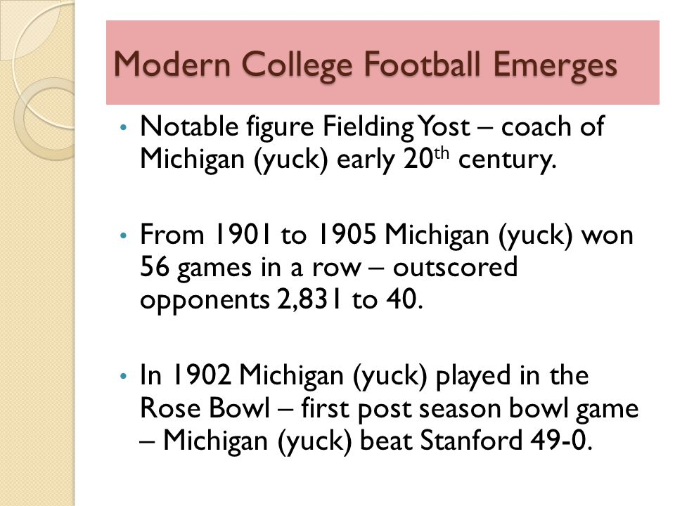 Modern College Football Emerges Notable figure Fielding Yost – coach of Michigan (yuck) early 20 th century.