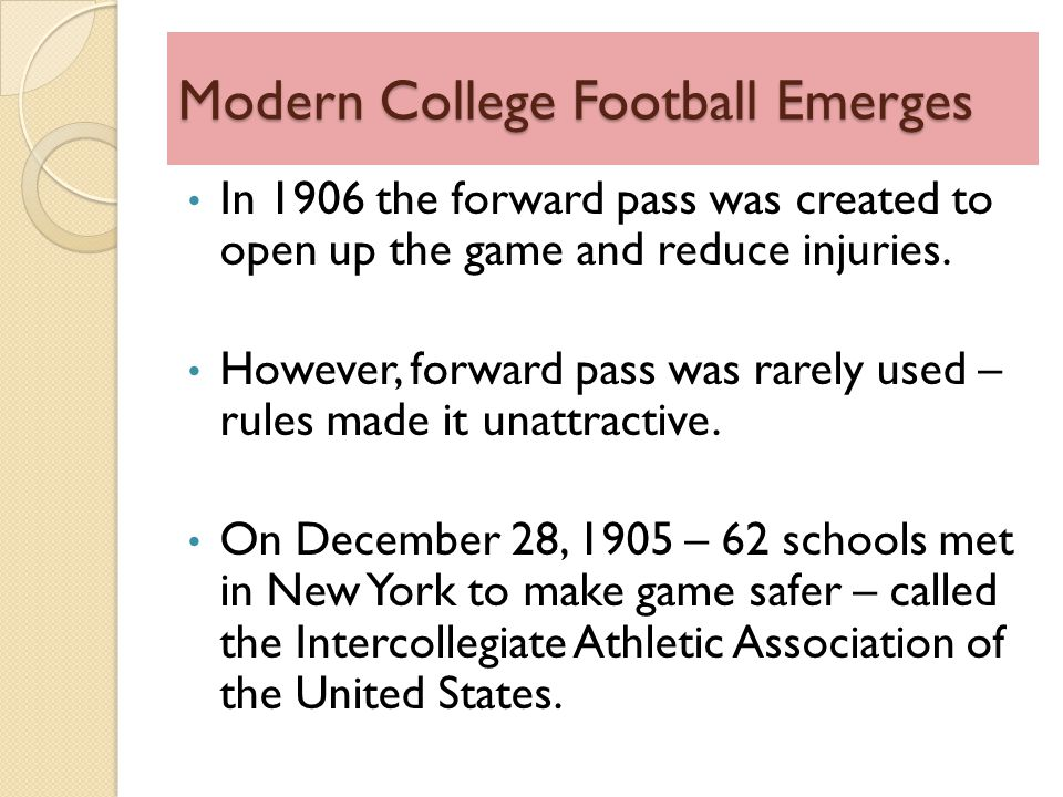 Modern College Football Emerges In 1906 the forward pass was created to open up the game and reduce injuries.