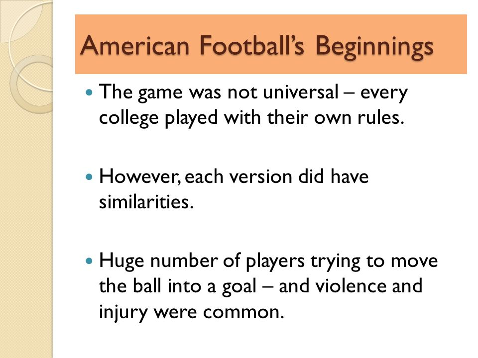 American Footballs Beginnings The game was not universal – every college played with their own rules.
