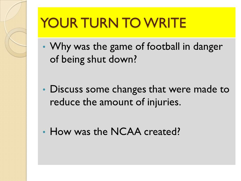 YOUR TURN TO WRITE Why was the game of football in danger of being shut down.