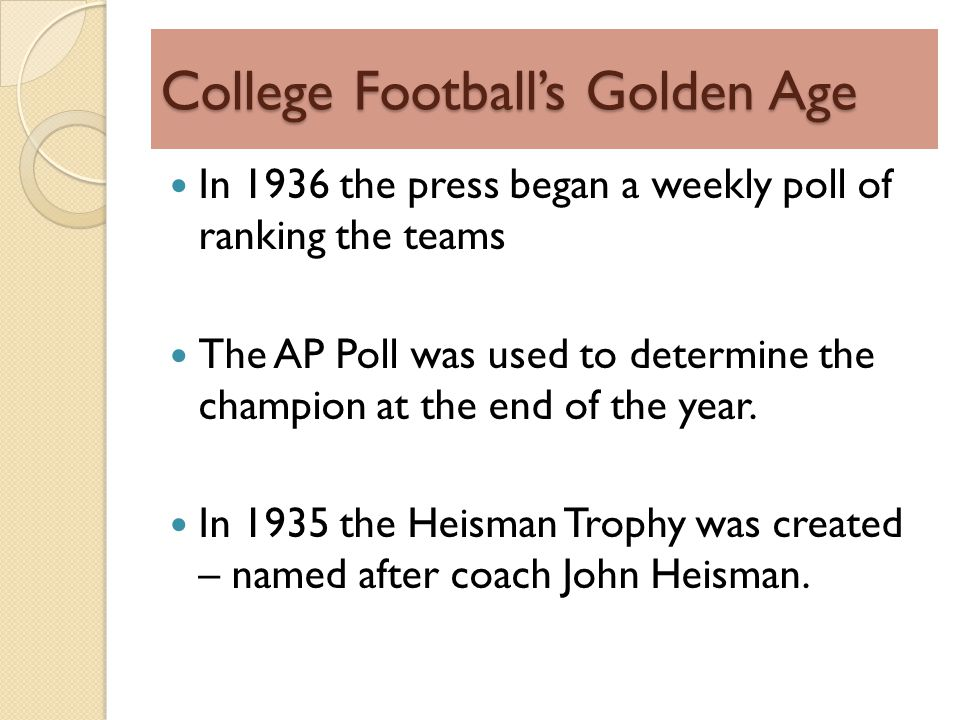 College Footballs Golden Age In 1936 the press began a weekly poll of ranking the teams The AP Poll was used to determine the champion at the end of the year.