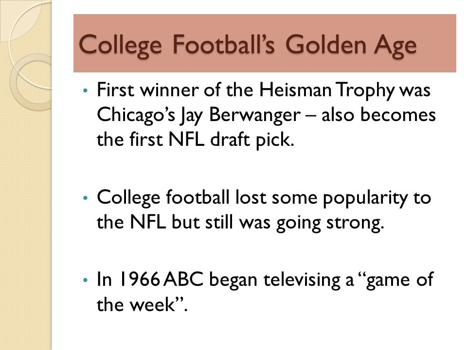 College Footballs Golden Age First winner of the Heisman Trophy was Chicagos Jay Berwanger – also becomes the first NFL draft pick.