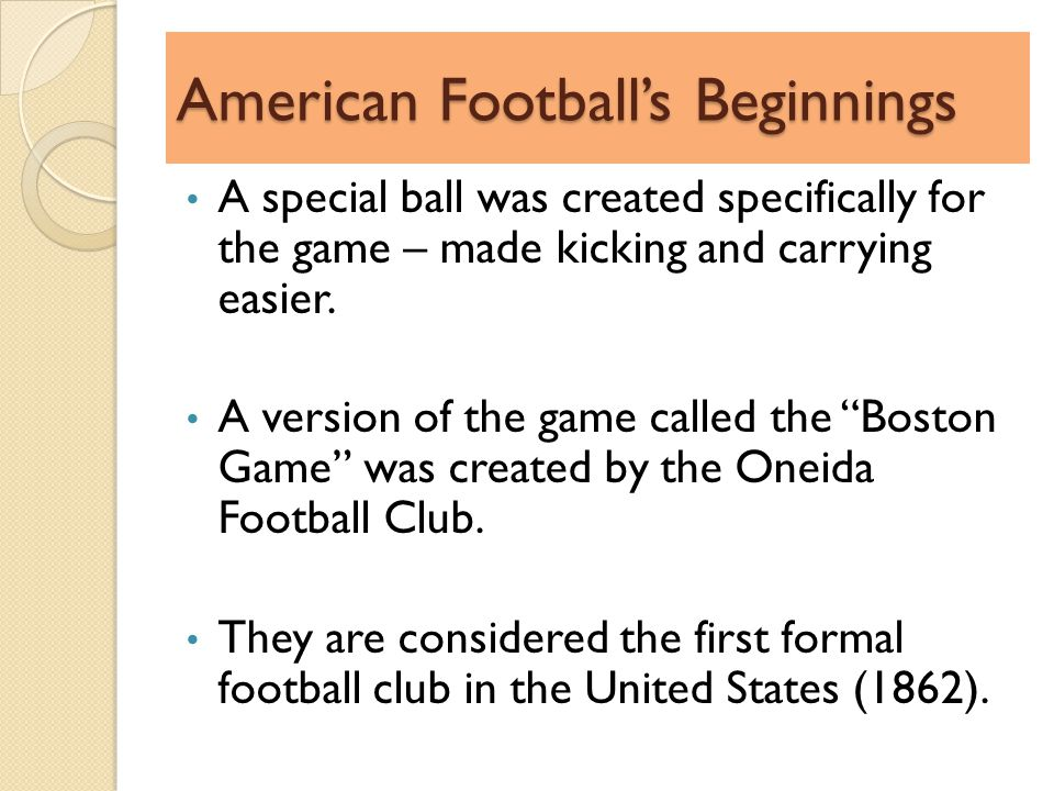 American Footballs Beginnings A special ball was created specifically for the game – made kicking and carrying easier.
