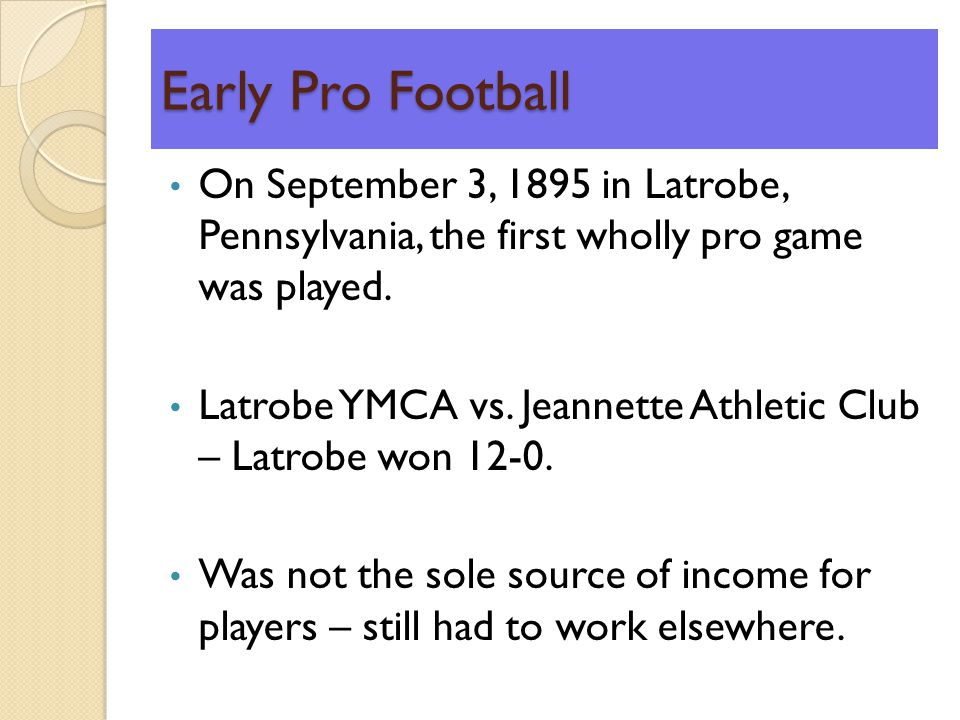 Early Pro Football On September 3, 1895 in Latrobe, Pennsylvania, the first wholly pro game was played.