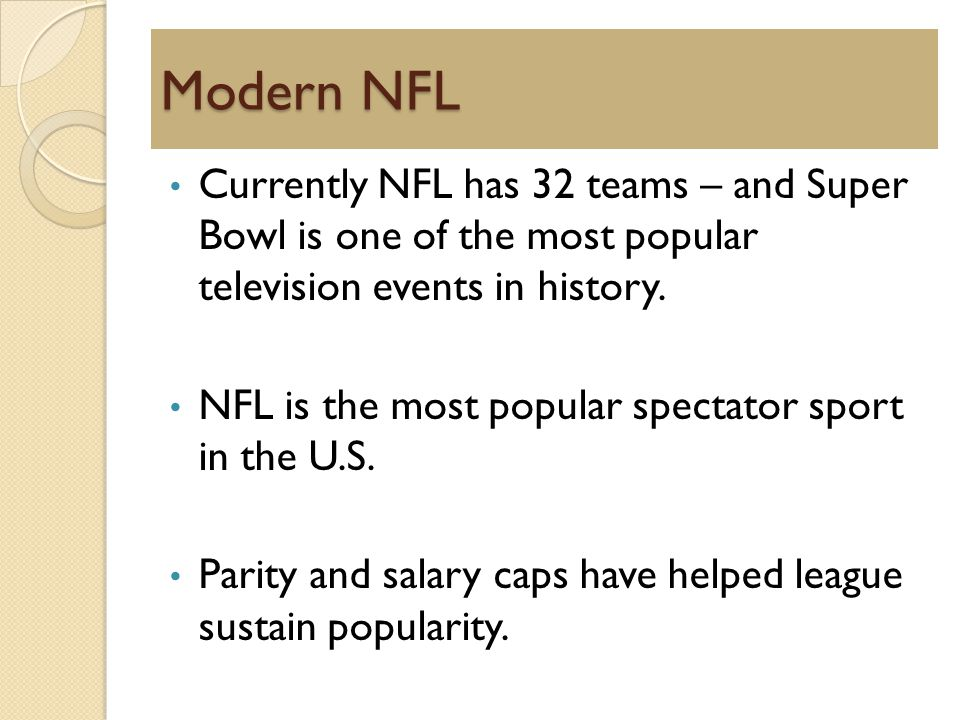 Modern NFL Currently NFL has 32 teams – and Super Bowl is one of the most popular television events in history.