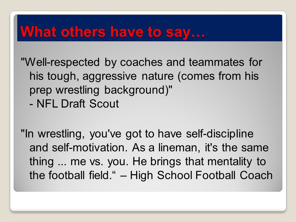 What others have to say… Well-respected by coaches and teammates for his tough, aggressive nature (comes from his prep wrestling background) - NFL Draft Scout In wrestling, you ve got to have self-discipline and self-motivation.