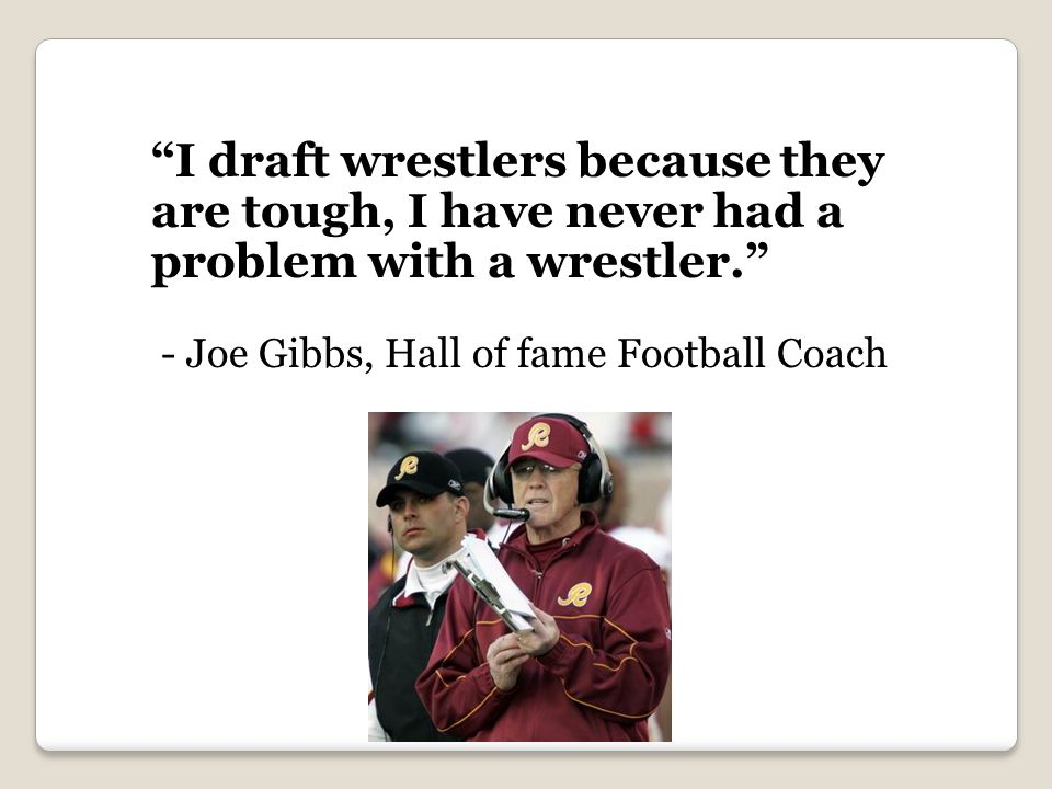 I draft wrestlers because they are tough, I have never had a problem with a wrestler.