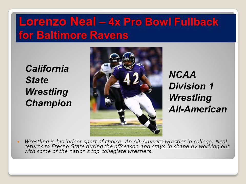 Lorenzo Neal – 4x Pro Bowl Fullback for Baltimore Ravens Wrestling is his indoor sport of choice.