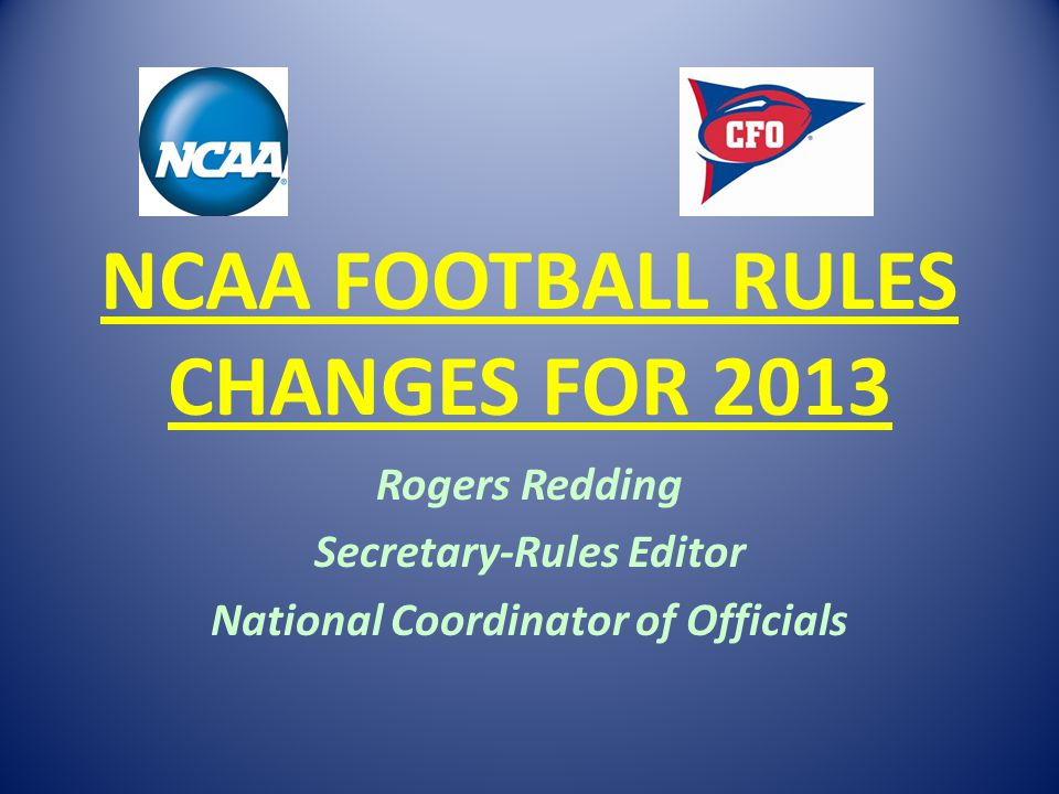 NCAA FOOTBALL RULES CHANGES FOR 2013 Rogers Redding Secretary-Rules Editor National Coordinator of Officials