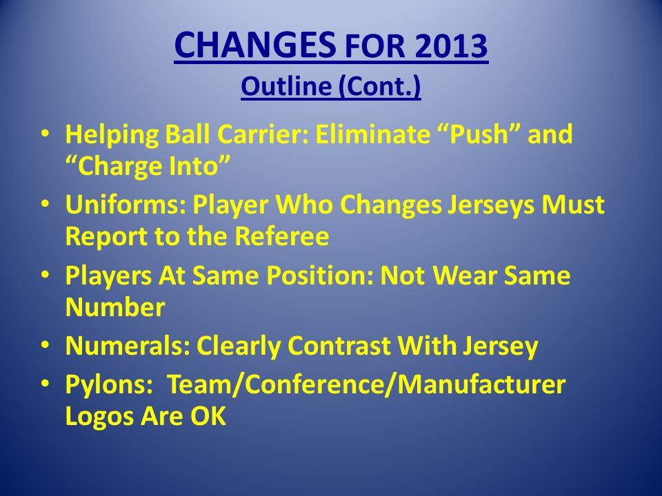 CHANGES FOR 2013 Outline (Cont.) Helping Ball Carrier: Eliminate Push and Charge Into Uniforms: Player Who Changes Jerseys Must Report to the Referee Players At Same Position: Not Wear Same Number Numerals: Clearly Contrast With Jersey Pylons: Team/Conference/Manufacturer Logos Are OK