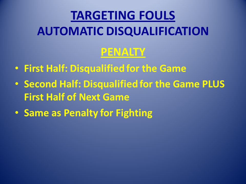 TARGETING FOULS AUTOMATIC DISQUALIFICATION PENALTY First Half: Disqualified for the Game Second Half: Disqualified for the Game PLUS First Half of Next Game Same as Penalty for Fighting