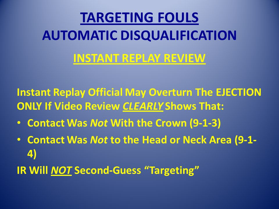 TARGETING FOULS AUTOMATIC DISQUALIFICATION INSTANT REPLAY REVIEW Instant Replay Official May Overturn The EJECTION ONLY If Video Review CLEARLY Shows That: Contact Was Not With the Crown (9-1-3) Contact Was Not to the Head or Neck Area (9-1- 4) IR Will NOT Second-Guess Targeting