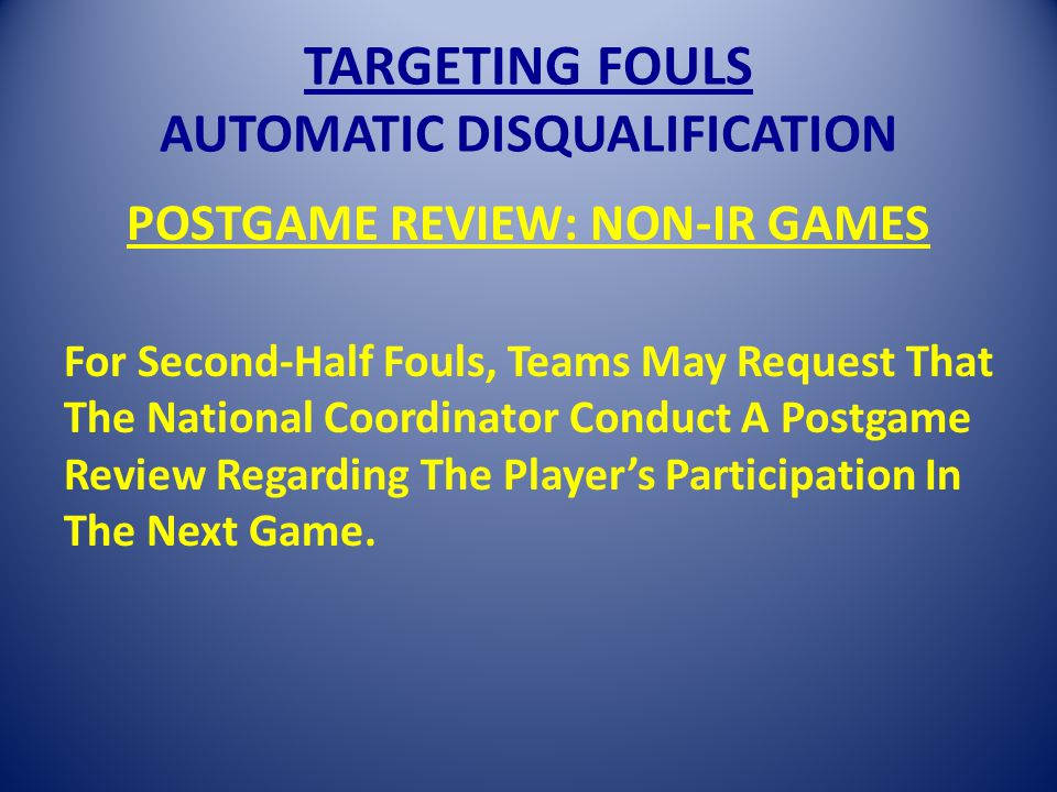 TARGETING FOULS AUTOMATIC DISQUALIFICATION POSTGAME REVIEW: NON-IR GAMES For Second-Half Fouls, Teams May Request That The National Coordinator Conduct A Postgame Review Regarding The Players Participation In The Next Game.