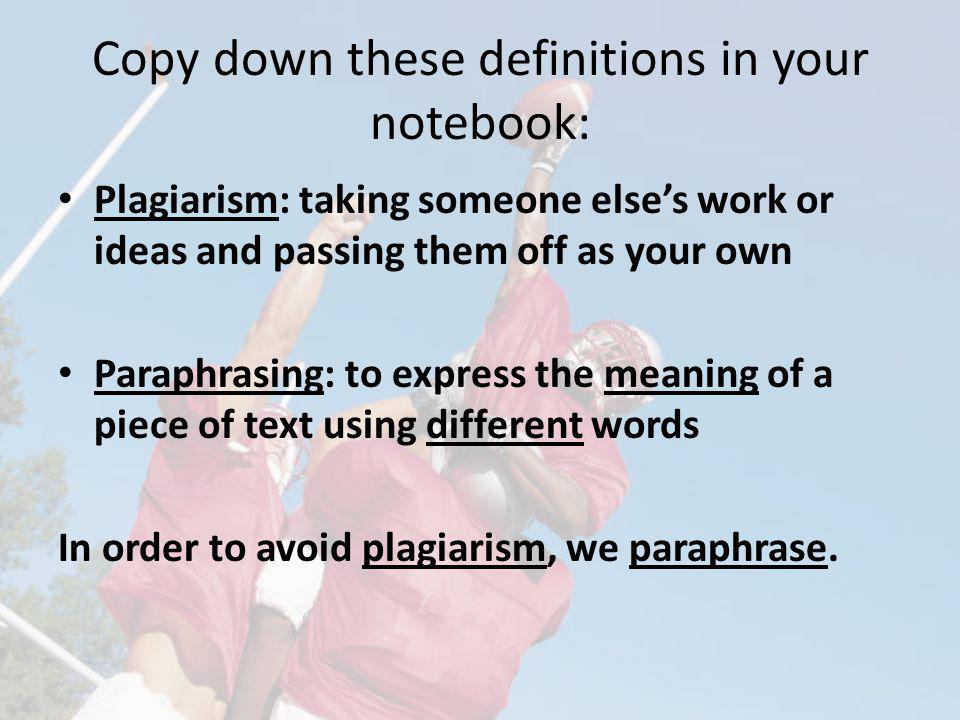 Copy down these definitions in your notebook: Plagiarism: taking someone elses work or ideas and passing them off as your own Paraphrasing: to express the meaning of a piece of text using different words In order to avoid plagiarism, we paraphrase.