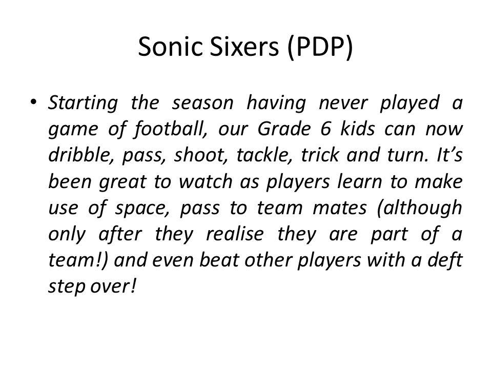Sonic Sixers (PDP) Starting the season having never played a game of football, our Grade 6 kids can now dribble, pass, shoot, tackle, trick and turn.