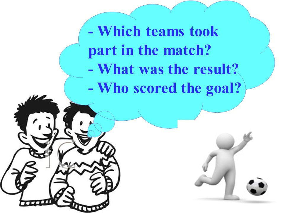 - Which teams took part in the match - What was the result - Who scored the goal