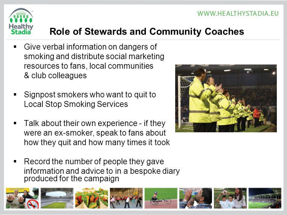 Role of Stewards and Community Coaches Give verbal information on dangers of smoking and distribute social marketing resources to fans, local communities & club colleagues Signpost smokers who want to quit to Local Stop Smoking Services Talk about their own experience - if they were an ex-smoker, speak to fans about how they quit and how many times it took Record the number of people they gave information and advice to in a bespoke diary produced for the campaign