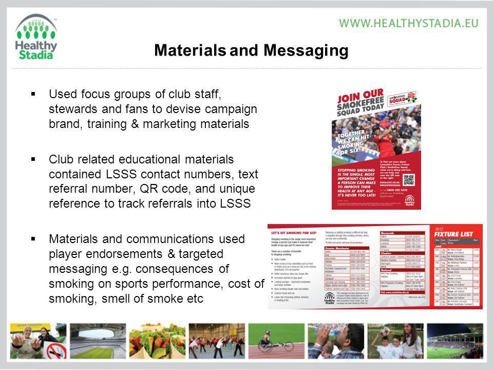 Materials and Messaging Used focus groups of club staff, stewards and fans to devise campaign brand, training & marketing materials Club related educational materials contained LSSS contact numbers, text referral number, QR code, and unique reference to track referrals into LSSS Materials and communications used player endorsements & targeted messaging e.g.