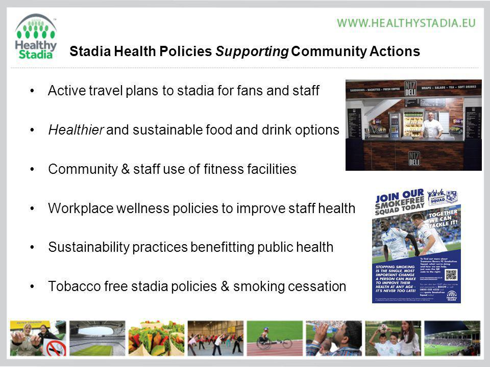 Stadia Health Policies Supporting Community Actions Active travel plans to stadia for fans and staff Healthier and sustainable food and drink options Community & staff use of fitness facilities Workplace wellness policies to improve staff health Sustainability practices benefitting public health Tobacco free stadia policies & smoking cessation