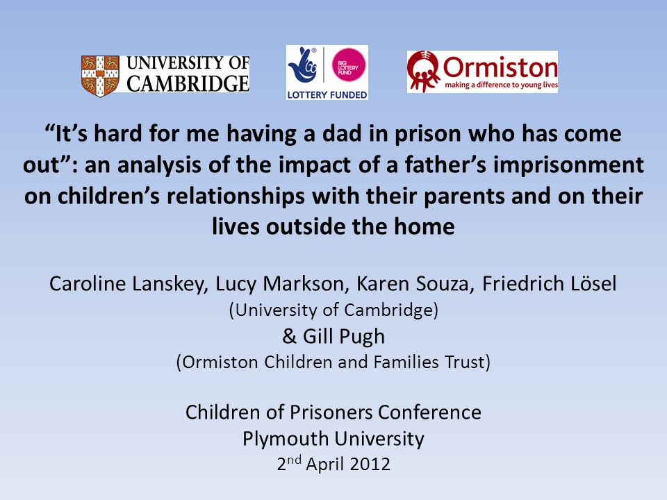 Its hard for me having a dad in prison who has come out: an analysis of the impact of a fathers imprisonment on childrens relationships with their parents and on their lives outside the home Caroline Lanskey, Lucy Markson, Karen Souza, Friedrich Lösel (University of Cambridge) & Gill Pugh (Ormiston Children and Families Trust) Children of Prisoners Conference Plymouth University 2 nd April 2012