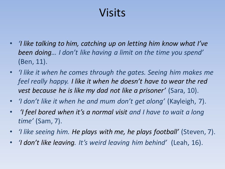 Visits I like talking to him, catching up on letting him know what Ive been doing… I dont like having a limit on the time you spend (Ben, 11).