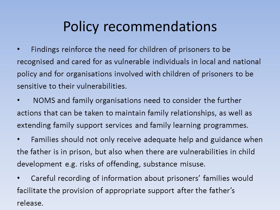 Policy recommendations Findings reinforce the need for children of prisoners to be recognised and cared for as vulnerable individuals in local and national policy and for organisations involved with children of prisoners to be sensitive to their vulnerabilities.